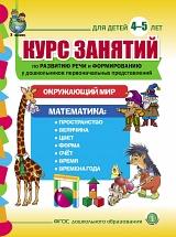 Курс занятий по развитию речи и формированию у дошкольников первоначальных представлений об окружающем мире и математике. Для детей 4–5 лет